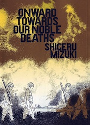 "SHIGERU MIZUKI: ""ONWARDS TOWARDS OUR NOBLE DEATHS"""